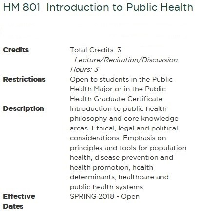 Credits: Total Credits: 3   Lecture/Recitation/Discussion Hours: 3 Restrictions: Open to students in the Public Health Major or in the Public Health Graduate Certificate. Description: Introduction to public health philosophy and core knowledge areas. Ethical, legal and political considerations. Emphasis on principles and tools for population health, disease prevention and health promotion, health determinants, healthcare and public health systems. Effective Dates: SPRING 2018 - Open